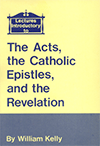 Lectures Introductory to the Acts, the Catholic Epistles, and the Revelation by William Kelly