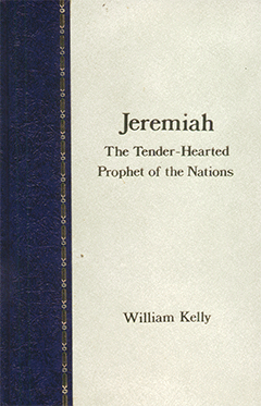 Jeremiah: The Tenderhearted Prophet of the Nations by William Kelly