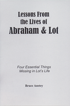 Lessons From the Lives of Abraham and Lot: Four Essential Things Missing in Lot's Life by Stanley Bruce Anstey