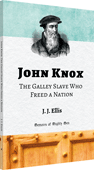 John Knox: The Galley Slave Who Freed a Nation by James Joseph Ellis