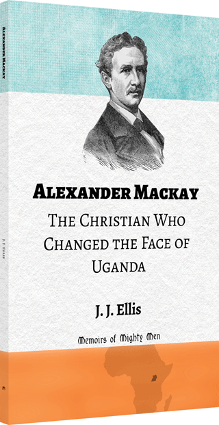 Alexander Mackay: The Christian Who Changed the Face of Uganda by James Joseph Ellis
