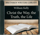 Christ the Way, the Truth, the Life by William Kelly